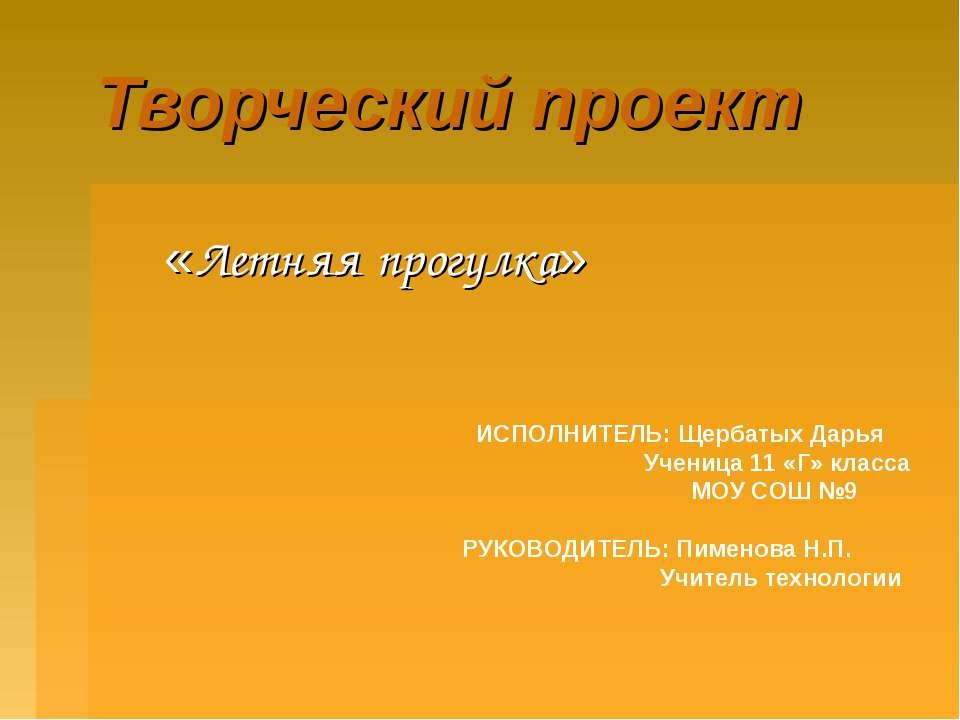 Творческий проект «Летняя прогулка» ИСПОЛНИТЕЛЬ: Щербатых Дарья Ученица 11 «Г...