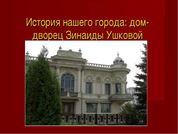 История нашего города: дом-дворец Зинаиды Ушковой