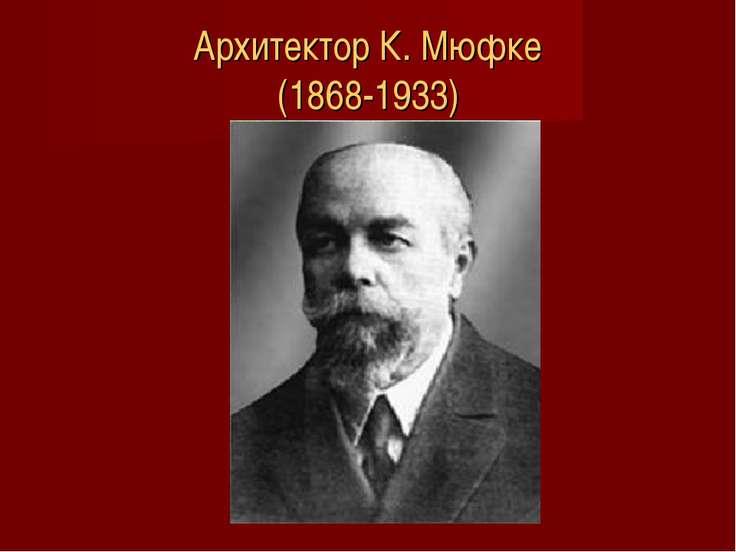 Архитектор К. Мюфке (1868-1933)