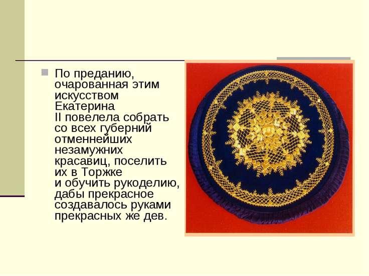 Попреданию, очарованная этим искусством Екатерина IIповелела собрать совсе...