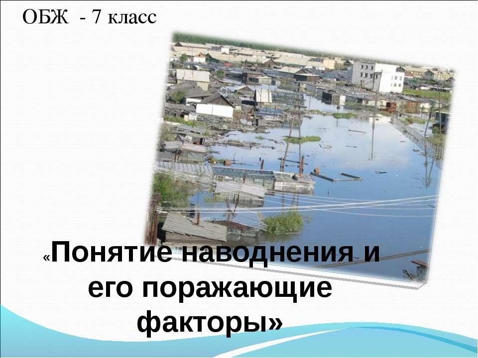 ОБЖ - 7 класс «Понятие наводнения и его поражающие факторы»