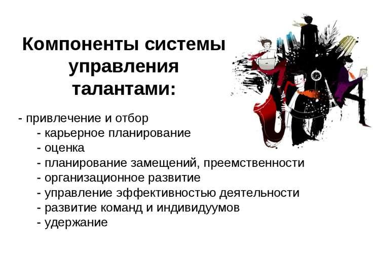 Компоненты системы управления талантами: - привлечение и отбор - карьерное п...