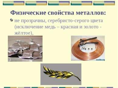Физические свойства металлов: не прозрачны, серебристо-серого цвета (исключен...