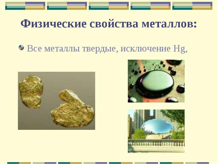 Физические свойства металлов: Все металлы твердые, исключение Hg,