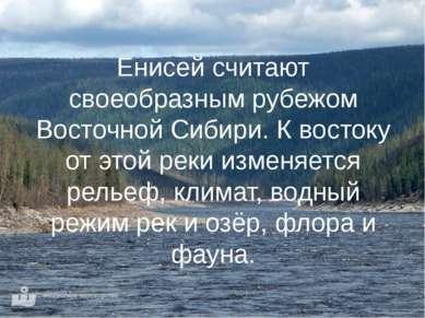 Енисей считают своеобразным рубежом Восточной Сибири. К востоку от этой реки ...