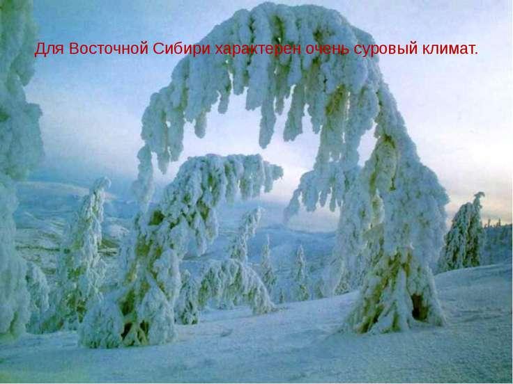 Для Восточной Сибири характерен очень суровый климат.