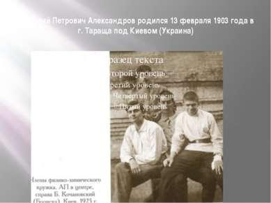 Анатолий Петрович Александров родился 13 февраля 1903 года в г. Тараща под Ки...