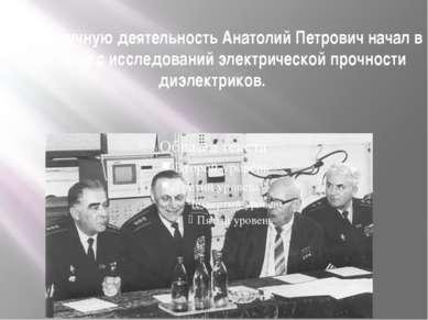 Свою научную деятельность Анатолий Петрович начал в 1930 году с исследований ...