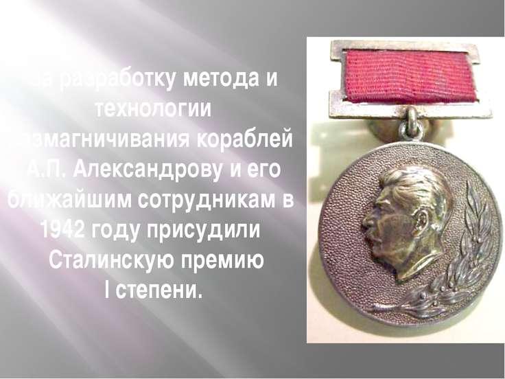 За разработку метода и технологии размагничивания кораблей А.П. Александрову ...