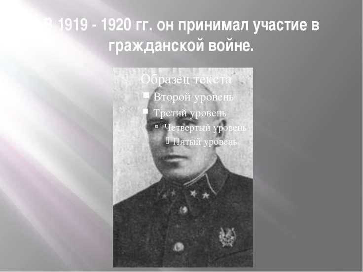 В 1919 - 1920 гг. он принимал участие в гражданской войне.