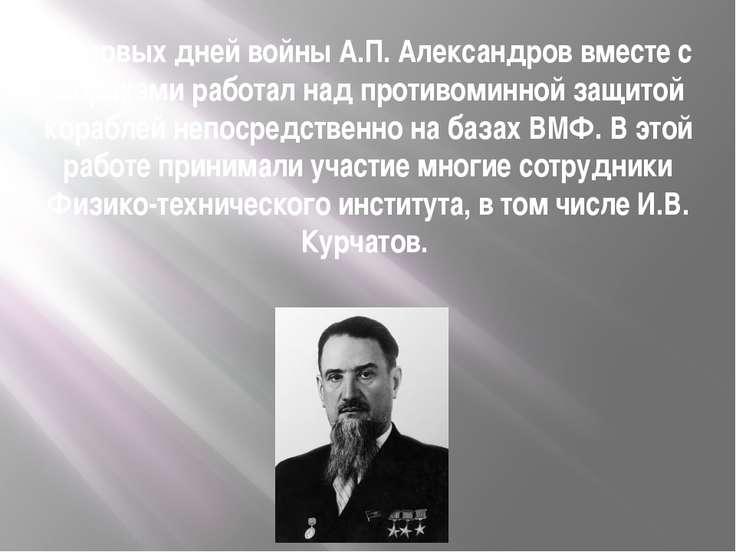 С первых дней войны А.П. Александров вместе с моряками работал над противомин...