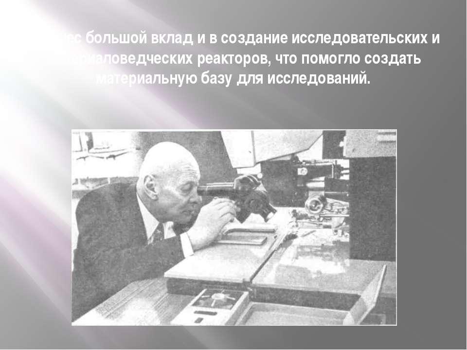 Он внес большой вклад и в создание исследовательских и материаловедческих реа...