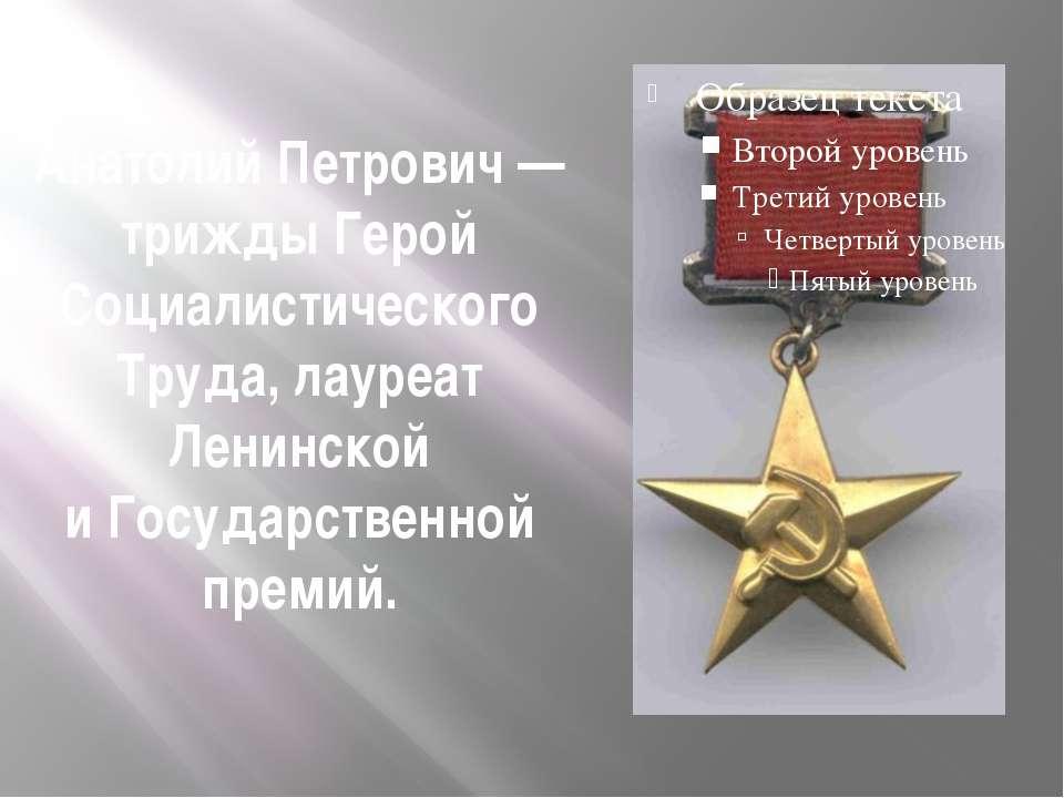 Анатолий Петрович— трижды Герой Социалистического Труда, лауреат Ленинской и...