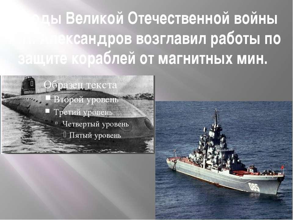 В годы Великой Отечественной войны А.П. Александров возглавил работы по защит...