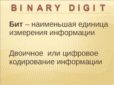 Бит – наименьшая единица измерения информации Двоичное или цифровое кодирован...