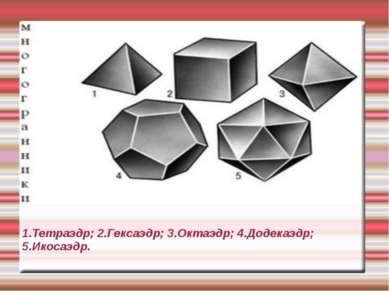 1.Тетраэдр; 2.Гексаэдр; 3.Октаэдр; 4.Додекаэдр; 5.Икосаэдр.
