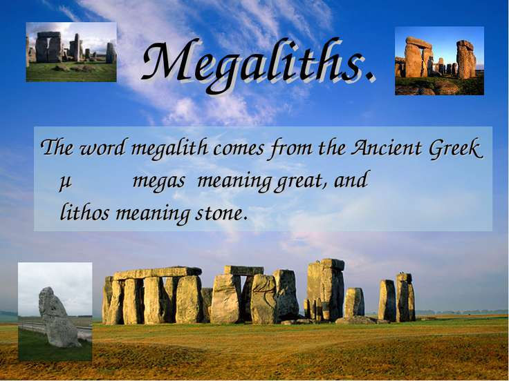 The word megalith comes from the Ancient Greek μέγας megas meaning great, and...