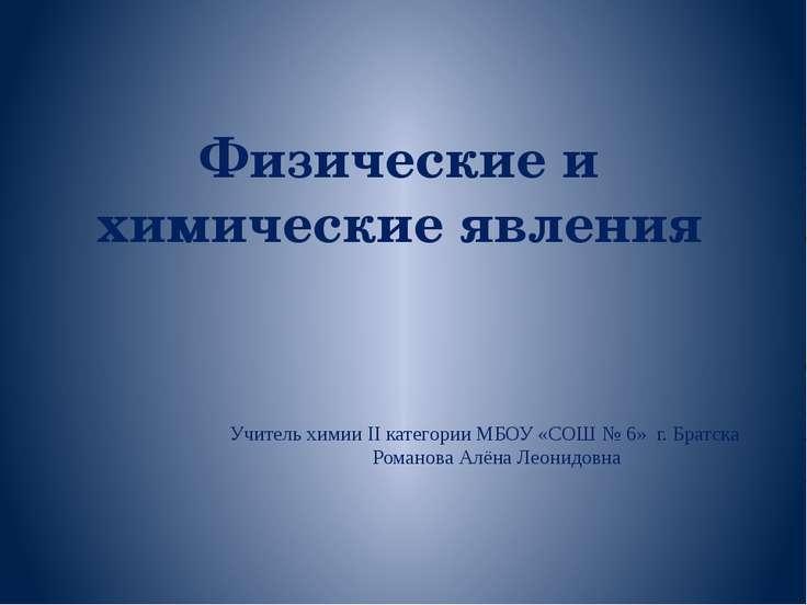 Физические и химические явления Учитель химии II категории МБОУ «СОШ № 6» г. ...
