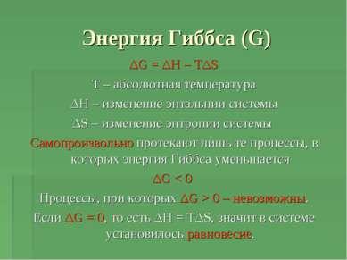 Энергия Гиббса (G) ΔG = ΔH – TΔS T – абсолютная температура ΔH – изменение эн...