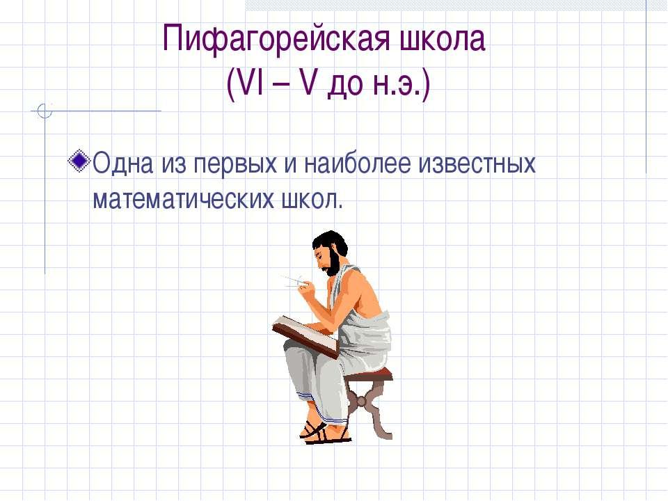 Пифагорейская школа (VI – V до н.э.) Одна из первых и наиболее известных мате...