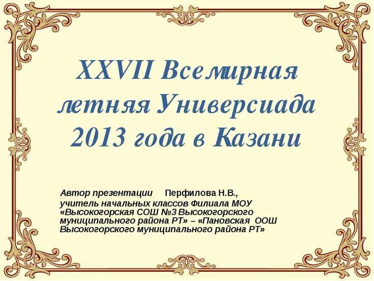 XXVII Всемирная летняя Универсиада 2013 года в Казани Автор презентации Перфи...