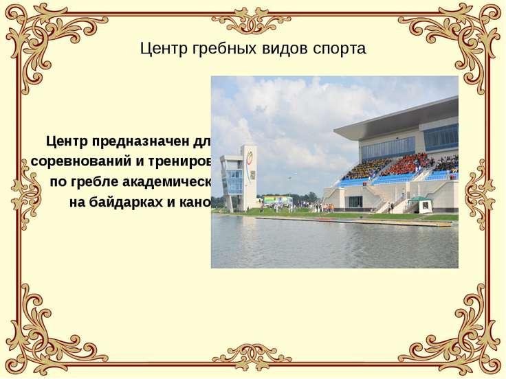 Центр гребных видов спорта Центр предназначен для соревнований и тренировок п...