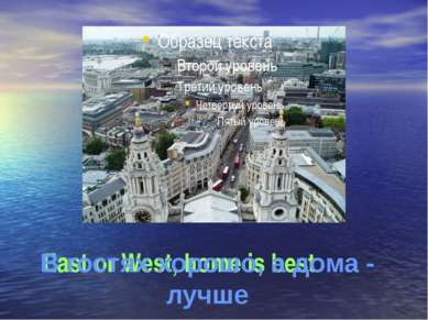 East or West, home is best В гостях хорошо, а дома - лучше