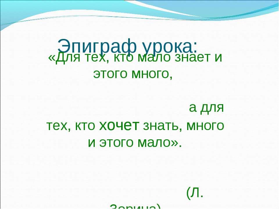 Эпиграф урока: «Для тех, кто мало знает и этого много, а для тех, кто хочет з...