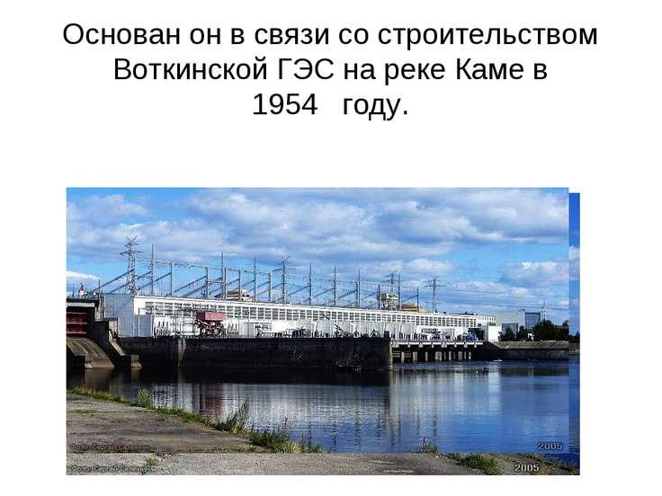 Основан он в связи со строительством Воткинской ГЭС на реке Каме в 1954году.