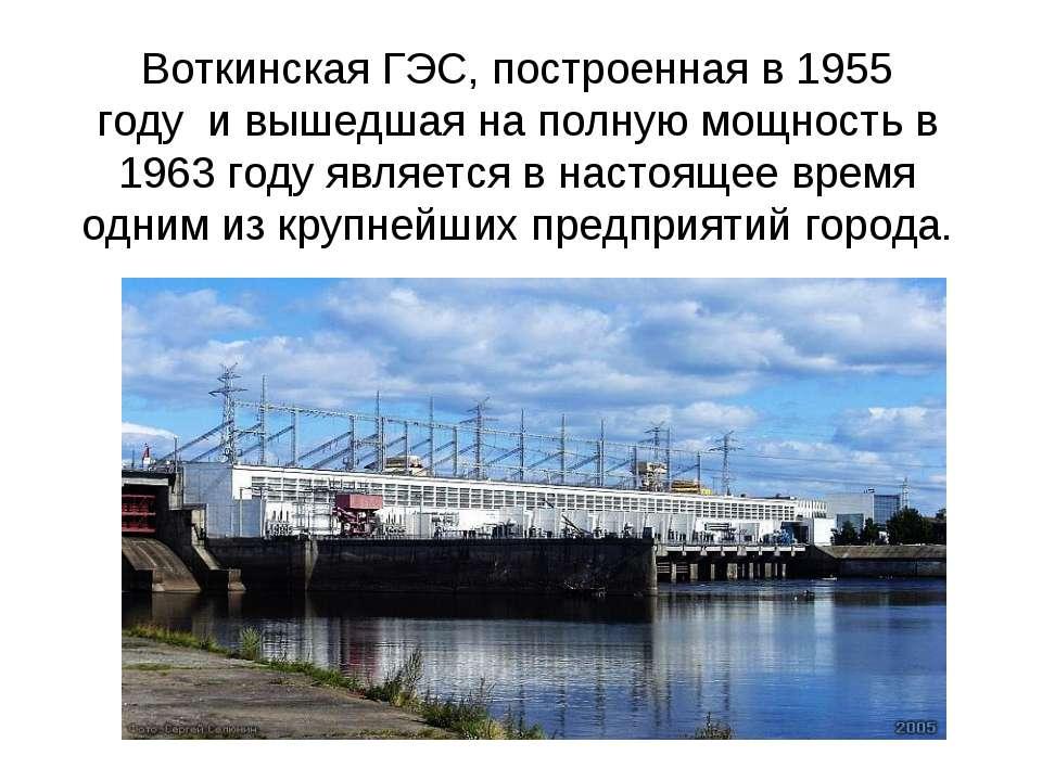 Воткинская ГЭС, построенная в 1955 годуи вышедшая на полную мощность в 1963...