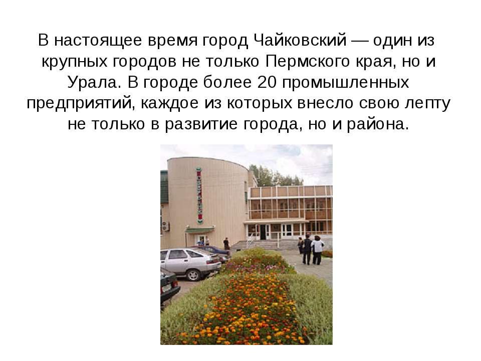В настоящее время город Чайковский — один из крупных городов не только Пермск...