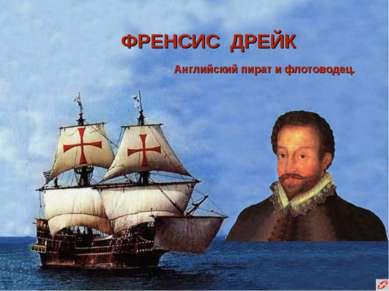 ФРЕНСИС ДРЕЙК Английский пират и флотоводец.
