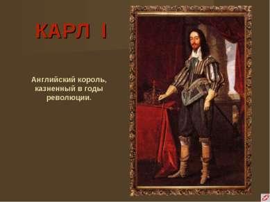 КАРЛ I Английский король, казненный в годы революции.