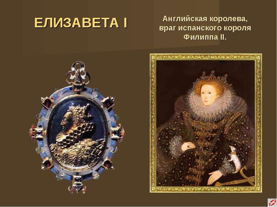 ЕЛИЗАВЕТА I Английская королева, враг испанского короля Филиппа II.