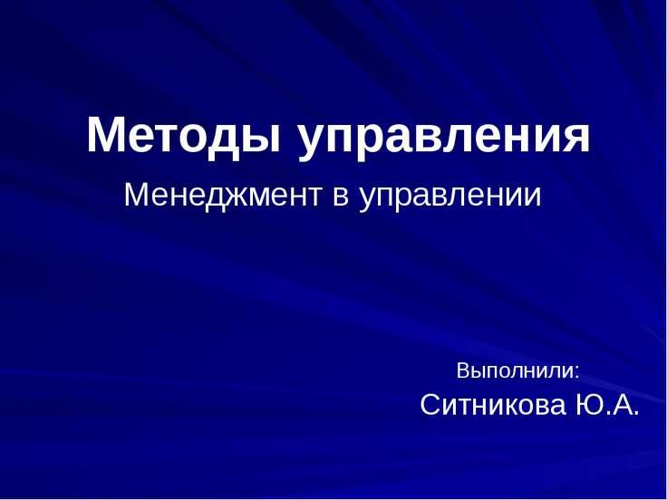 Методы управления Менеджмент в управлении Выполнили: Ситникова Ю.А.
