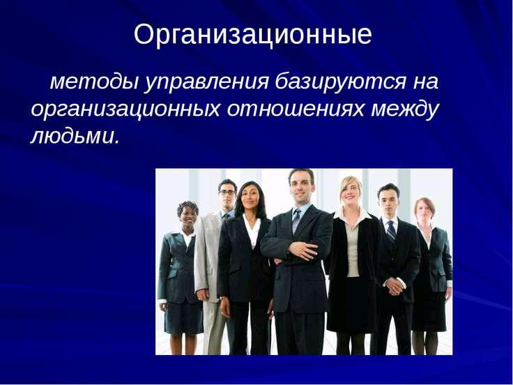 Организационные методы управления базируются на организационных отношениях ме...