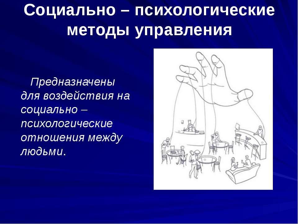 Социально – психологические методы управления Предназначены для воздействия н...