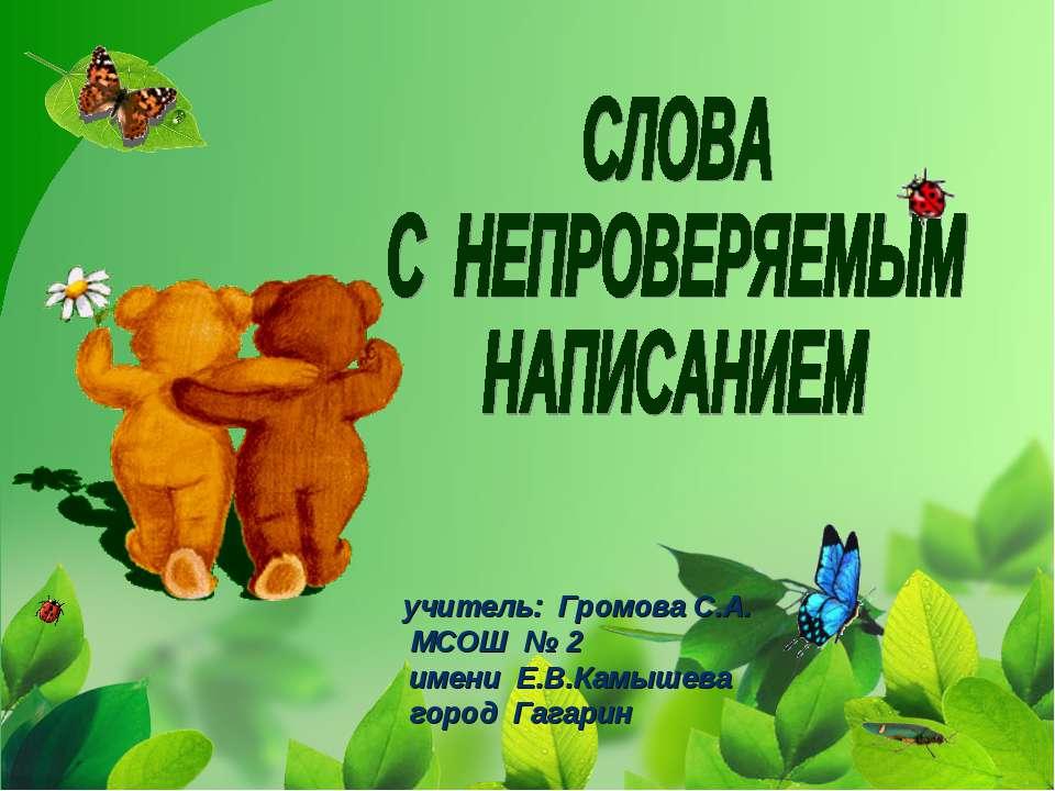 учитель: Громова С.А. МСОШ № 2 имени Е.В.Камышева город Гагарин