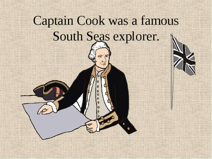 Captain Cook was a famous South Seas explorer.