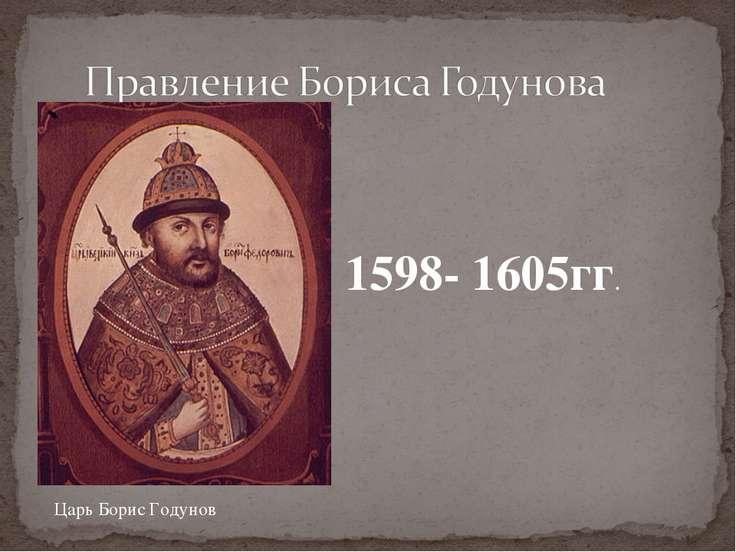 1598- 1605гг. Царь Борис Годунов