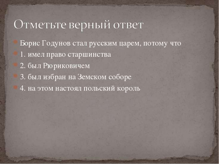 Борис Годунов стал русским царем, потому что 1. имел право старшинства 2. был...