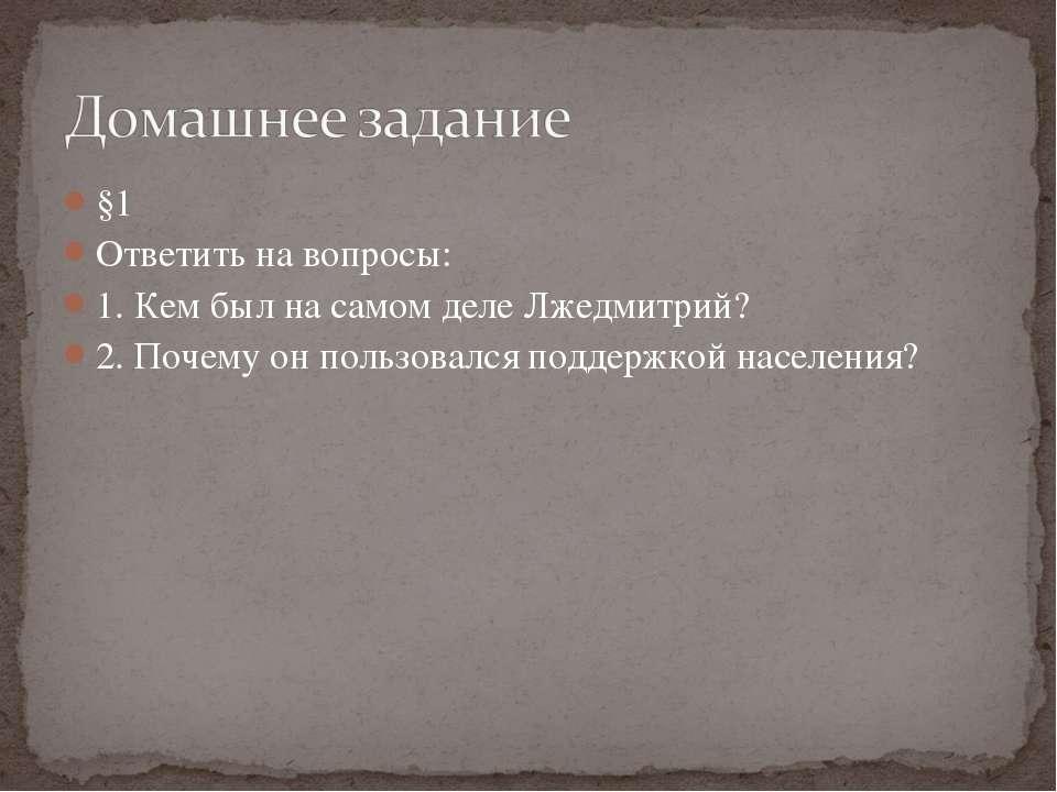 §1 Ответить на вопросы: 1. Кем был на самом деле Лжедмитрий? 2. Почему он пол...