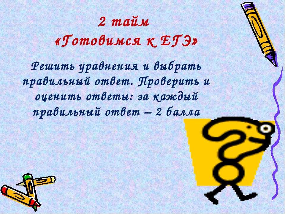 2 тайм «Готовимся к ЕГЭ» Решить уравнения и выбрать правильный ответ. Провери...