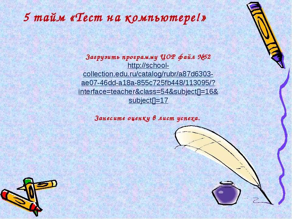 5 тайм «Тест на компьютере!» Загрузить программу ЦОР файл №52 http://school-c...