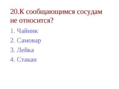 20.К сообщающимся сосудам не относится? Чайник Самовар Лейка Стакан
