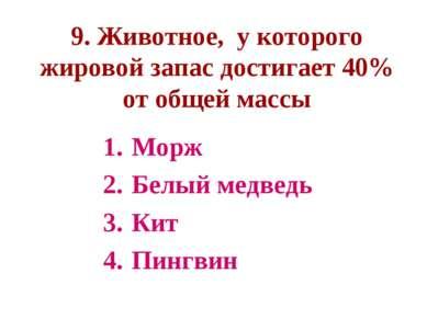 9. Животное, у которого жировой запас достигает 40% от общей массы Морж Белый...