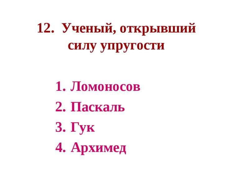 12. Ученый, открывший силу упругости Ломоносов Паскаль Гук Архимед