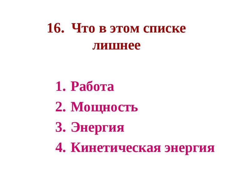 16. Что в этом списке лишнее Работа Мощность Энергия Кинетическая энергия