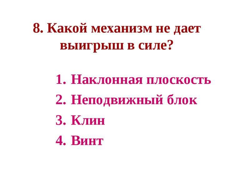 8. Какой механизм не дает выигрыш в силе? Наклонная плоскость Неподвижный бло...