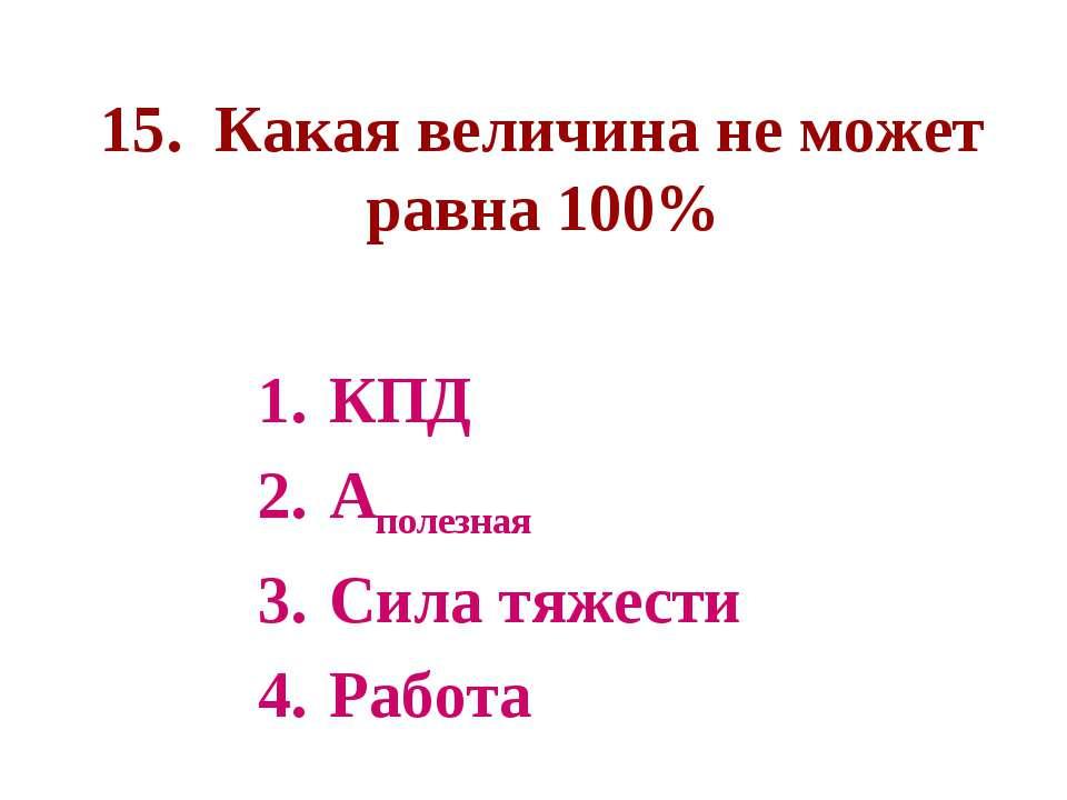 15. Какая величина не может равна 100% КПД Аполезная Сила тяжести Работа